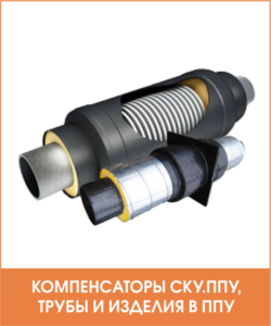 Компенсаторы СКУ, трубы и изделия в ППУ изоляции