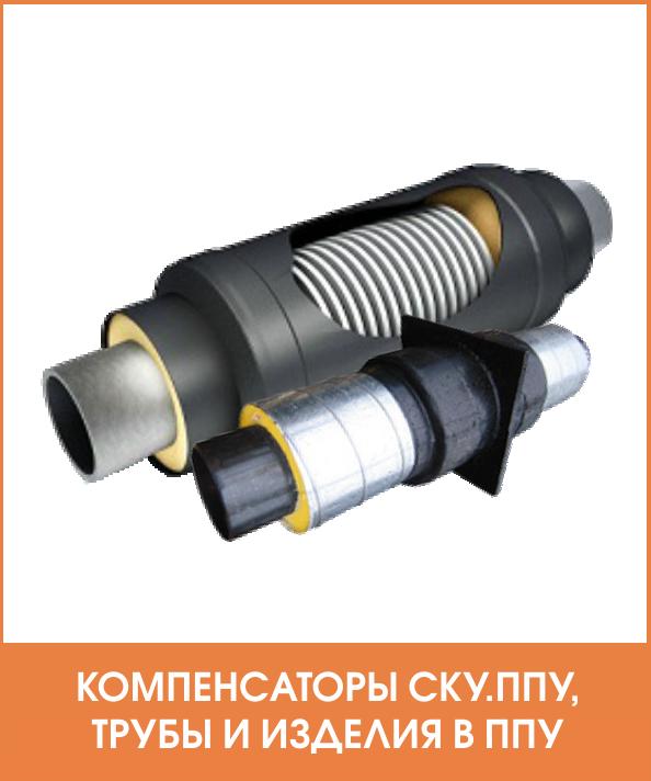 Раздел - Компенсаторы СКУ, трубы и изделия в ППУ изоляции